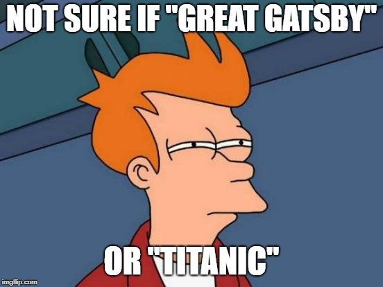 "Futurama Fry Meme | NOT SURE IF ""GREAT GATSBY"" OR ""TITANIC"" 