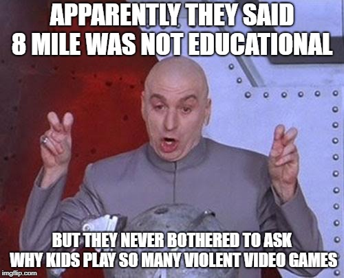 Dr Evil Laser | APPARENTLY THEY SAID 8 MILE WAS NOT EDUCATIONAL BUT THEY NEVER BOTHERED TO ASK WHY KIDS PLAY SO MANY VIOLENT VIDEO GAMES | image tagged in memes,dr evil laser | made w/ Imgflip meme maker