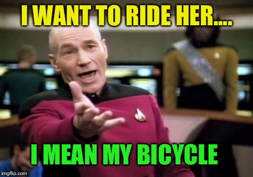 Picard Wtf Meme | I WANT TO RIDE HER.... I MEAN MY BICYCLE | image tagged in memes,picard wtf | made w/ Imgflip meme maker