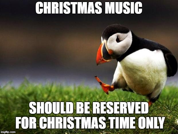 Unpopular Opinion Puffin | CHRISTMAS MUSIC SHOULD BE RESERVED FOR CHRISTMAS TIME ONLY | image tagged in memes,unpopular opinion puffin | made w/ Imgflip meme maker