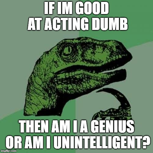 Philosoraptor Meme | IF IM GOOD AT ACTING DUMB THEN AM I A GENIUS OR AM I UNINTELLIGENT? | image tagged in memes,philosoraptor | made w/ Imgflip meme maker