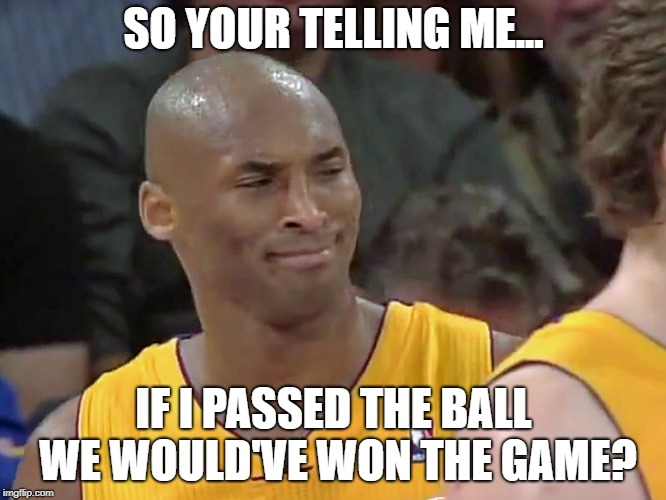 SO YOUR TELLING ME... IF I PASSED THE BALL WE WOULD'VE WON THE GAME? | image tagged in kobe bryant confused | made w/ Imgflip meme maker