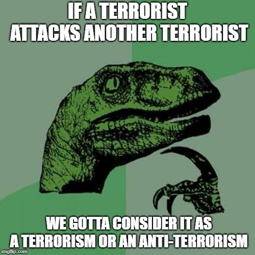 Philosoraptor | IF A TERRORIST ATTACKS ANOTHER TERRORIST WE GOTTA CONSIDER IT AS A TERRORISM OR AN ANTI-TERRORISM | image tagged in memes,philosoraptor | made w/ Imgflip meme maker