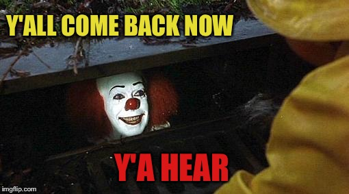 pennywise | Y'ALL COME BACK NOW Y'A HEAR | image tagged in pennywise | made w/ Imgflip meme maker