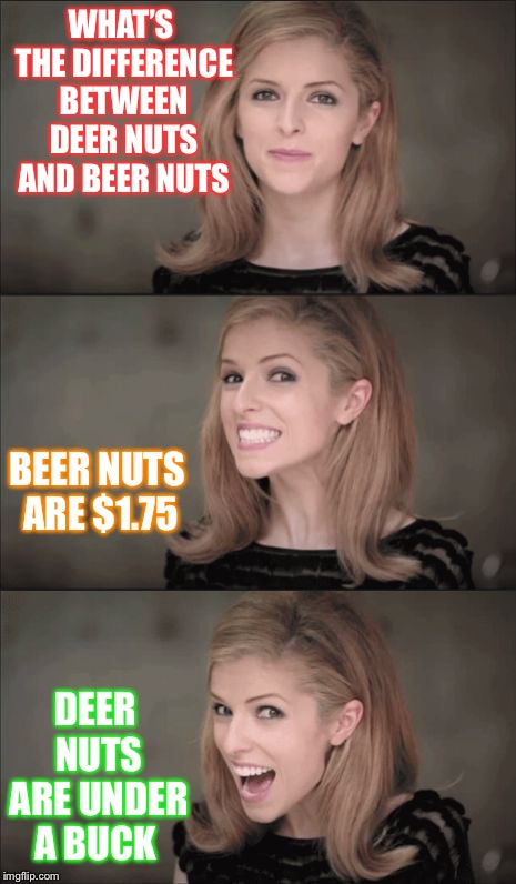 Bad Pun Anna Kendrick Meme | WHAT'S THE DIFFERENCE BETWEEN DEER NUTS AND BEER NUTS DEER NUTS ARE UNDER A BUCK BEER NUTS ARE $1.75 | image tagged in memes,bad pun anna kendrick | made w/ Imgflip meme maker