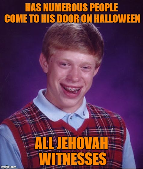 Handing out treats | HAS NUMEROUS PEOPLE COME TO HIS DOOR ON HALLOWEEN ALL JEHOVAH WITNESSES | image tagged in memes,bad luck brian,trick or treat,jehovah's witness,happy halloween | made w/ Imgflip meme maker