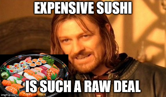 Expensive sushi | EXPENSIVE SUSHI IS SUCH A RAW DEAL | image tagged in memes,one does not simply,sushi,raw,expensive | made w/ Imgflip meme maker