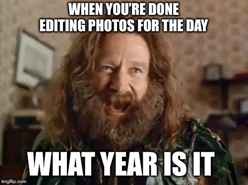 What Year Is It | WHEN YOU'RE DONE EDITING PHOTOS FOR THE DAY WHAT YEAR IS IT | image tagged in memes,what year is it | made w/ Imgflip meme maker