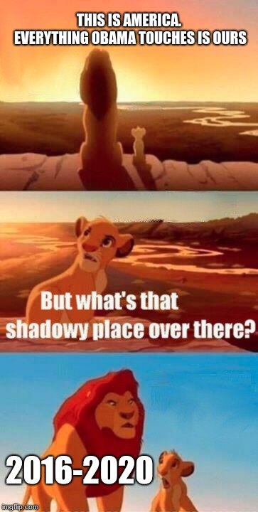 Simba Shadowy Place Meme | THIS IS AMERICA. EVERYTHING OBAMA TOUCHES IS OURS 2016-2020 | image tagged in memes,simba shadowy place | made w/ Imgflip meme maker