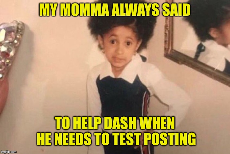 Young Cardi B | MY MOMMA ALWAYS SAID TO HELP DASH WHEN HE NEEDS TO TEST POSTING | image tagged in memes,young cardi b | made w/ Imgflip meme maker
