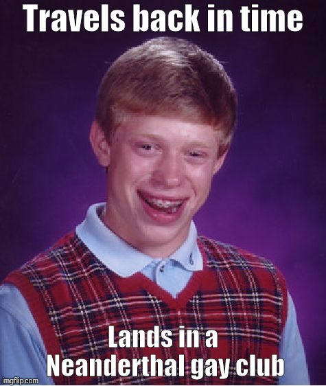 Bad Luck Brian Meme | Travels back in time Lands in a Neanderthal gay club | image tagged in memes,bad luck brian | made w/ Imgflip meme maker