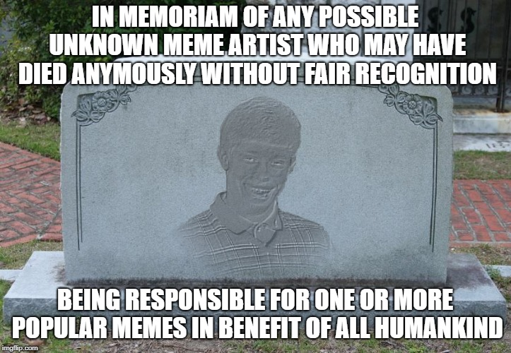 Dead anonymous meme supporters deserve recognition | IN MEMORIAM OF ANY POSSIBLE UNKNOWN MEME ARTIST WHO MAY HAVE DIED ANYMOUSLY WITHOUT FAIR RECOGNITION BEING RESPONSIBLE FOR ONE OR MORE POPUL | image tagged in tombstone,memes,memes about memes | made w/ Imgflip meme maker