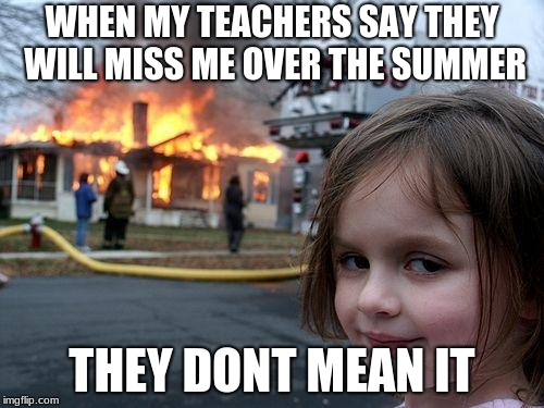 Disaster Girl Meme | WHEN MY TEACHERS SAY THEY WILL MISS ME OVER THE SUMMER THEY DONT MEAN IT | image tagged in memes,disaster girl | made w/ Imgflip meme maker