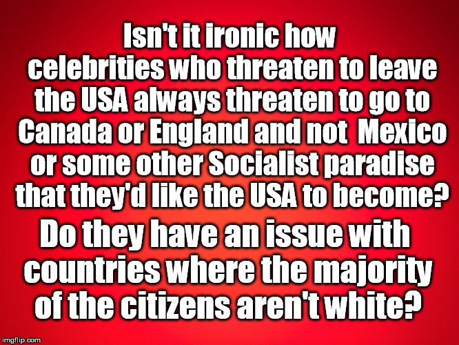 Red Background | Isn't it ironic how celebrities who threaten to leave the USA always threaten to go to Canada or England and not  Mexico or some other Socia | image tagged in red background | made w/ Imgflip meme maker