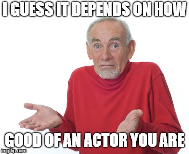 Guess I'll die  | I GUESS IT DEPENDS ON HOW GOOD OF AN ACTOR YOU ARE | image tagged in guess i'll die | made w/ Imgflip meme maker
