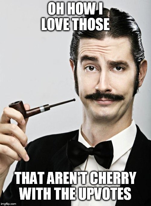 Posh man | OH HOW I LOVE THOSE THAT AREN'T CHERRY WITH THE UPVOTES | image tagged in posh man | made w/ Imgflip meme maker