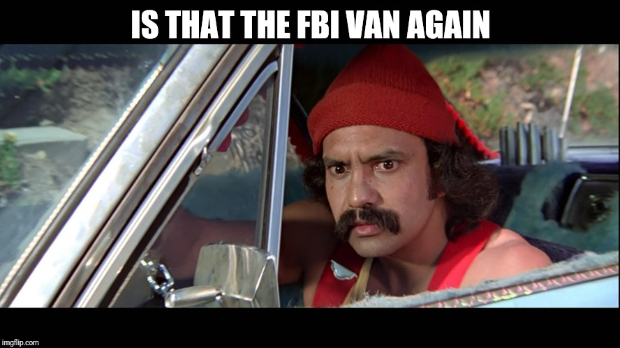 Cheech | IS THAT THE FBI VAN AGAIN | image tagged in cheech | made w/ Imgflip meme maker