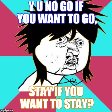 All I need is a meme-icle | Y U NO GO IF YOU WANT TO GO, STAY IF YOU WANT TO STAY? | image tagged in y u no music 80s mullet,y u no,y u no music,memes,mike and the mechanics,y u november | made w/ Imgflip meme maker