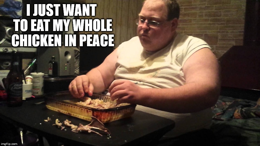 I JUST WANT TO EAT MY WHOLE CHICKEN IN PEACE | made w/ Imgflip meme maker