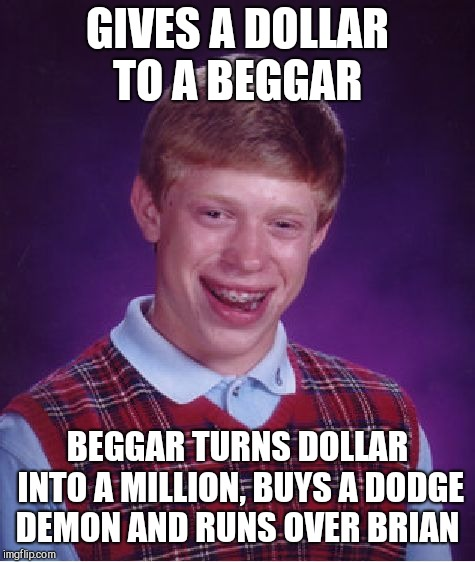Bad Luck Brian Meme | GIVES A DOLLAR TO A BEGGAR BEGGAR TURNS DOLLAR INTO A MILLION, BUYS A DODGE DEMON AND RUNS OVER BRIAN | image tagged in memes,bad luck brian | made w/ Imgflip meme maker
