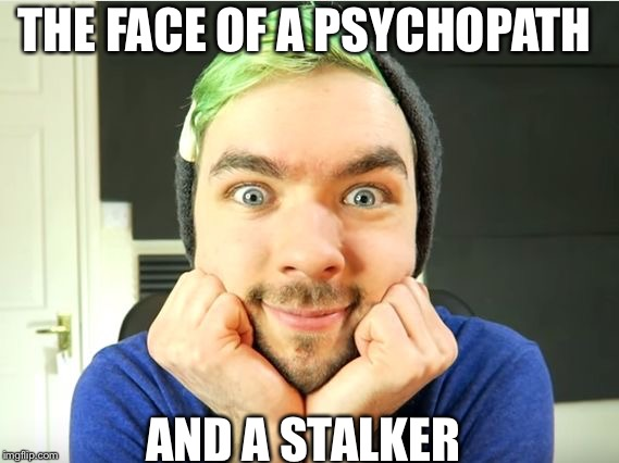 Jacksepticeye | THE FACE OF A PSYCHOPATH AND A STALKER | image tagged in jacksepticeye | made w/ Imgflip meme maker