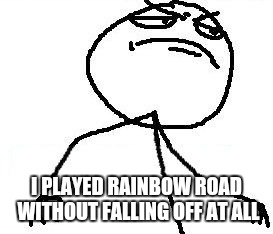 Fk Yeah Meme | I PLAYED RAINBOW ROAD WITHOUT FALLING OFF AT ALL | image tagged in memes,fk yeah | made w/ Imgflip meme maker