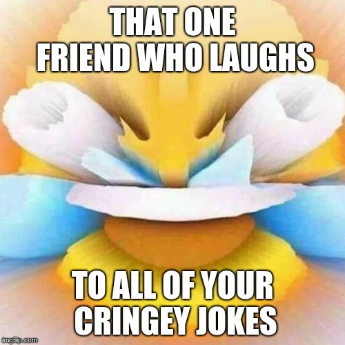 THAT ONE FRIEND WHO LAUGHS TO ALL OF YOUR CRINGEY JOKES | image tagged in laughing to space | made w/ Imgflip meme maker
