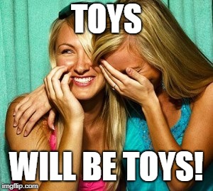 Woman laughing | TOYS WILL BE TOYS! | image tagged in woman laughing | made w/ Imgflip meme maker