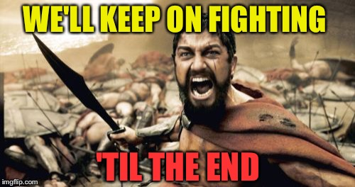 Sparta Leonidas Meme | WE'LL KEEP ON FIGHTING 'TIL THE END | image tagged in memes,sparta leonidas | made w/ Imgflip meme maker