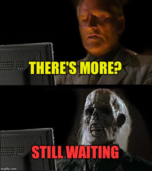 Ill Just Wait Here Meme | THERE'S MORE? STILL WAITING | image tagged in memes,ill just wait here | made w/ Imgflip meme maker