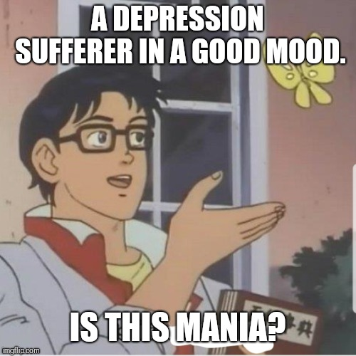 Butterfly man |  A DEPRESSION SUFFERER IN A GOOD MOOD. IS THIS MANIA? | image tagged in butterfly man | made w/ Imgflip meme maker