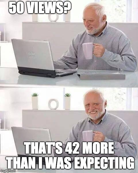 And the first 8 are usually me | 50 VIEWS? THAT'S 42 MORE THAN I WAS EXPECTING | image tagged in memes,hide the pain harold,views,imgflip | made w/ Imgflip meme maker