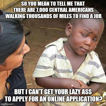Third World Skeptical Kid Meme | SO YOU MEAN TO TELL ME THAT THERE ARE 7,000 CENTRAL AMERICANS WALKING THOUSANDS OF MILES TO FIND A JOB BUT I CAN'T GET YOUR LAZY ASS TO APPL | image tagged in memes,third world skeptical kid | made w/ Imgflip meme maker