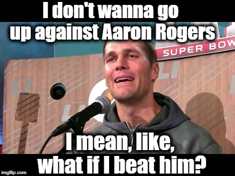 Poor Tom Brady. He loves and respects Aaron Rogers too much! LOL | I don't wanna go up against Aaron Rogers I mean, like, what if I beat him? | image tagged in cry | made w/ Imgflip meme maker