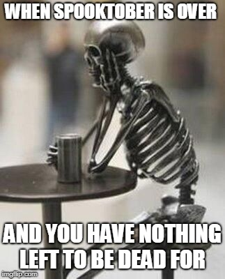 Goodbye Spooktober | WHEN SPOOKTOBER IS OVER AND YOU HAVE NOTHING LEFT TO BE DEAD FOR | image tagged in still waiting skeleton at table with cup | made w/ Imgflip meme maker