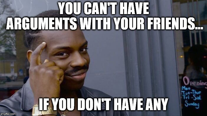 Roll Safe Think About It Meme | YOU CAN'T HAVE ARGUMENTS WITH YOUR FRIENDS... IF YOU DON'T HAVE ANY | image tagged in memes,roll safe think about it | made w/ Imgflip meme maker