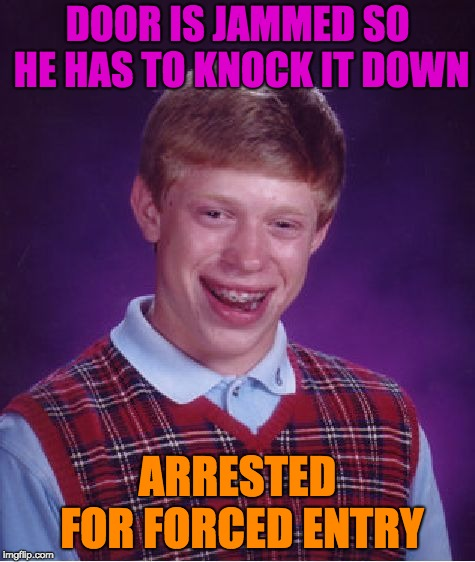 Haven`t we all been through this? | DOOR IS JAMMED SO HE HAS TO KNOCK IT DOWN ARRESTED FOR FORCED ENTRY | image tagged in memes,bad luck brian | made w/ Imgflip meme maker