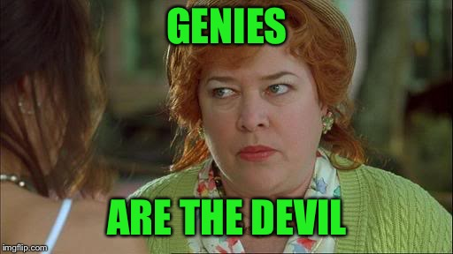 Waterboy Kathy Bates Devil | GENIES ARE THE DEVIL | image tagged in waterboy kathy bates devil | made w/ Imgflip meme maker
