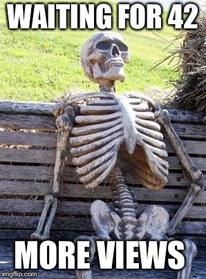 WAITING FOR 42 MORE VIEWS | image tagged in memes,waiting skeleton | made w/ Imgflip meme maker