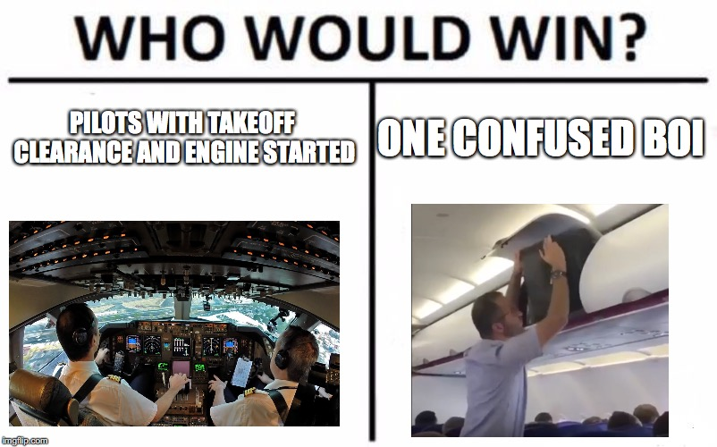 Srsly | PILOTS WITH TAKEOFF CLEARANCE AND ENGINE STARTED ONE CONFUSED BOI | image tagged in who would win,airplane,united airlines,confused man,memes,funny memes | made w/ Imgflip meme maker
