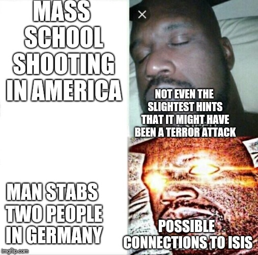 Odd reactions, ey? | MASS SCHOOL SHOOTING IN AMERICA MAN STABS TWO PEOPLE IN GERMANY NOT EVEN THE SLIGHTEST HINTS THAT IT MIGHT HAVE BEEN A TERROR ATTACK POSSIBL | image tagged in memes,sleeping shaq | made w/ Imgflip meme maker