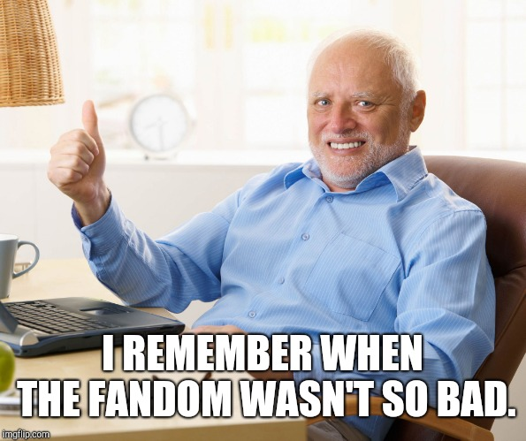 Hide the pain harold | I REMEMBER WHEN THE FANDOM WASN'T SO BAD. | image tagged in hide the pain harold | made w/ Imgflip meme maker