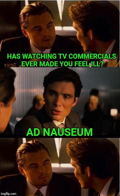 Inception | HAS WATCHING TV COMMERCIALS EVER MADE YOU FEEL ILL? AD NAUSEUM | image tagged in memes,inception,tv,commercials | made w/ Imgflip meme maker