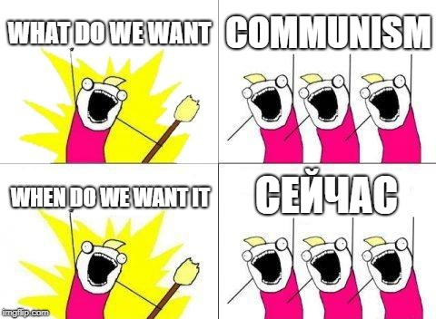 What Do We Want Meme | WHAT DO WE WANT COMMUNISM WHEN DO WE WANT IT СЕЙЧАС | image tagged in memes,what do we want | made w/ Imgflip meme maker