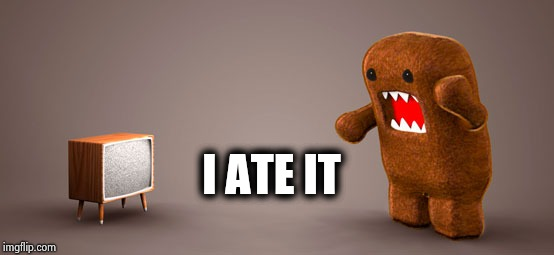 TV Monster | I ATE IT | image tagged in tv monster | made w/ Imgflip meme maker