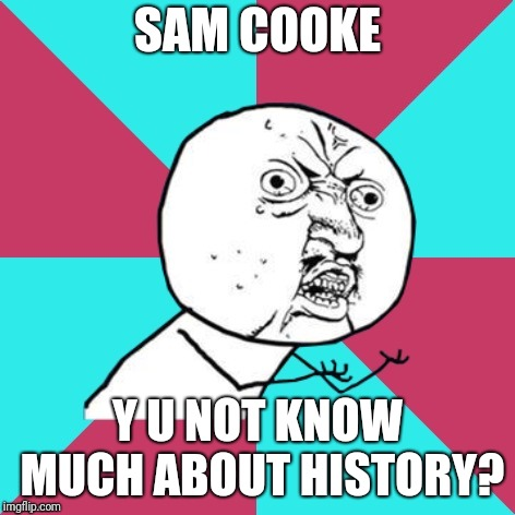 More oldies | SAM COOKE Y U NOT KNOW MUCH ABOUT HISTORY? | image tagged in y u no music,memes,sam cooke,soul,oldies | made w/ Imgflip meme maker