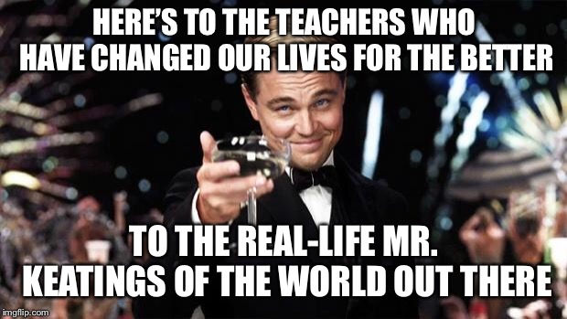 CAPTAIN, MY CAPTAIN! | HERE'S TO THE TEACHERS WHO HAVE CHANGED OUR LIVES FOR THE BETTER TO THE REAL-LIFE MR. KEATINGS OF THE WORLD OUT THERE | image tagged in gatsby toast | made w/ Imgflip meme maker