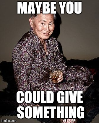 George Takei | MAYBE YOU COULD GIVE SOMETHING | image tagged in george tekei | made w/ Imgflip meme maker