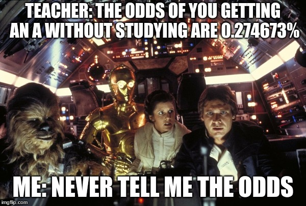 han solo never tell me the odds | TEACHER: THE ODDS OF YOU GETTING AN A WITHOUT STUDYING ARE 0.274673% ME: NEVER TELL ME THE ODDS | image tagged in han solo never tell me the odds | made w/ Imgflip meme maker