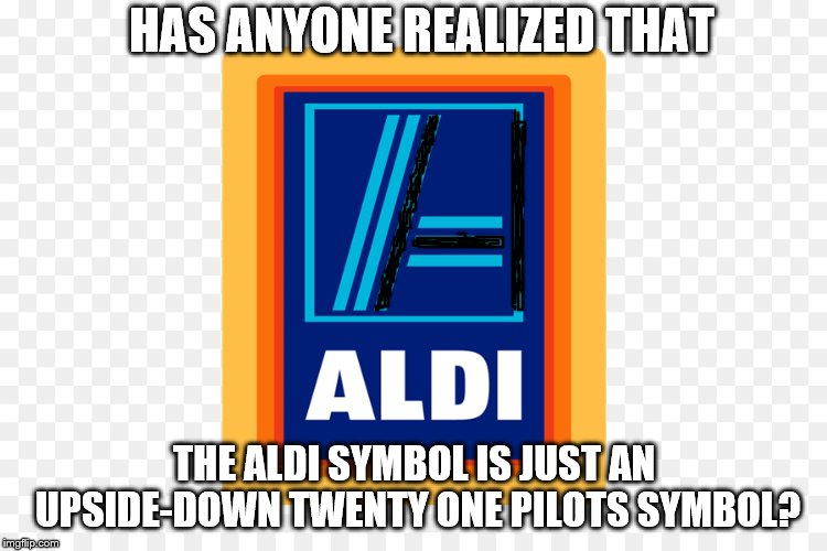 Has anyone realized? |  HAS ANYONE REALIZED THAT; THE ALDI SYMBOL IS JUST AN UPSIDE-DOWN TWENTY ONE PILOTS SYMBOL? | image tagged in twenty one pilots,top,aldi,dank,krispy | made w/ Imgflip meme maker